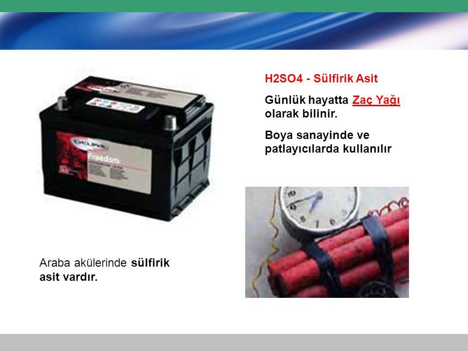 H2SO4 - Sülfirik Asit Günlük hayatta Zaç Yağı olarak bilinir. Boya sanayinde ve patlayıcılarda kullanılır.