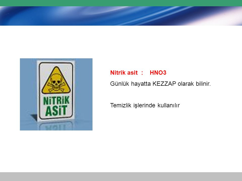 Nitrik asit : HNO3 Günlük hayatta KEZZAP olarak bilinir. Temizlik işlerinde kullanılır