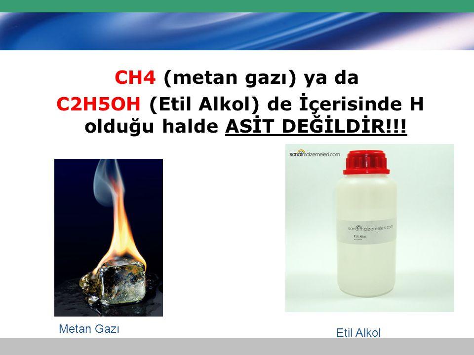 C2H5OH (Etil Alkol) de İçerisinde H olduğu halde ASİT DEĞİLDİR!!!