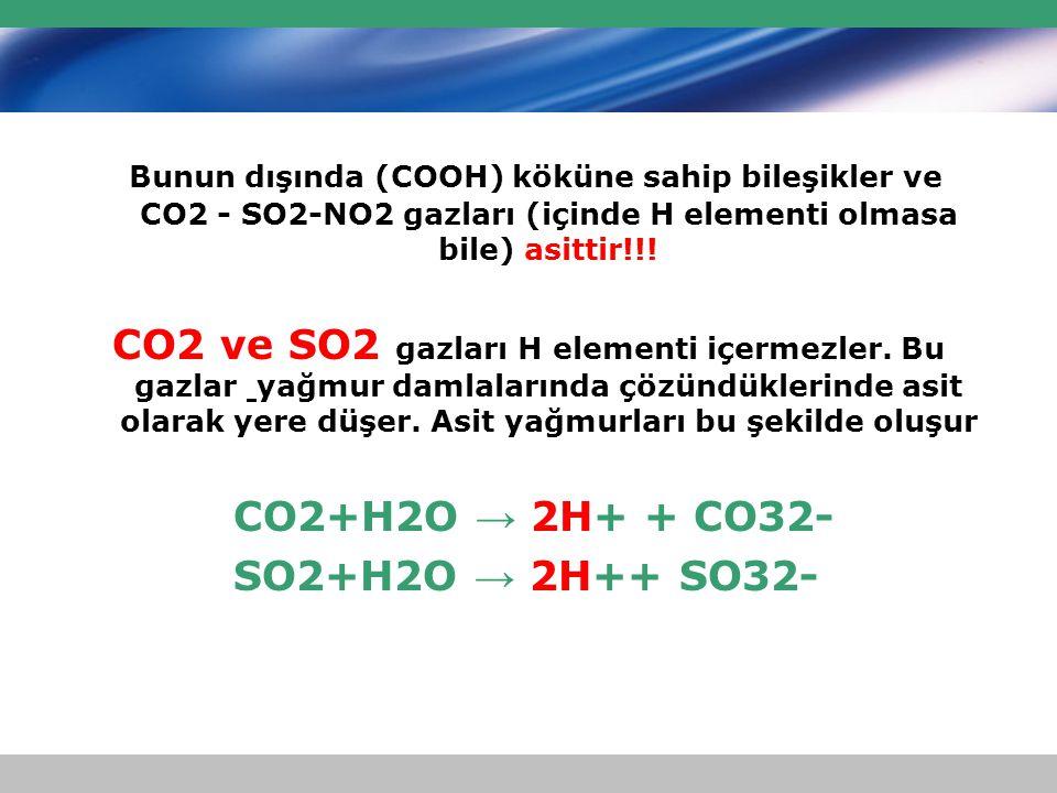 Bunun dışında (COOH) köküne sahip bileşikler ve CO2 - SO2-NO2 gazları (içinde H elementi olmasa bile) asittir!!!