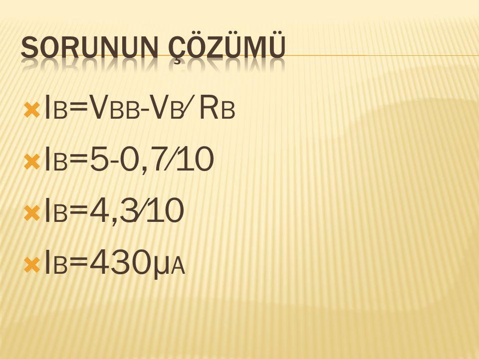 Sorunun çözümü IB=VBB-VB⁄ RB IB=5-0,7⁄10 IB=4,3⁄10 IB=430μA