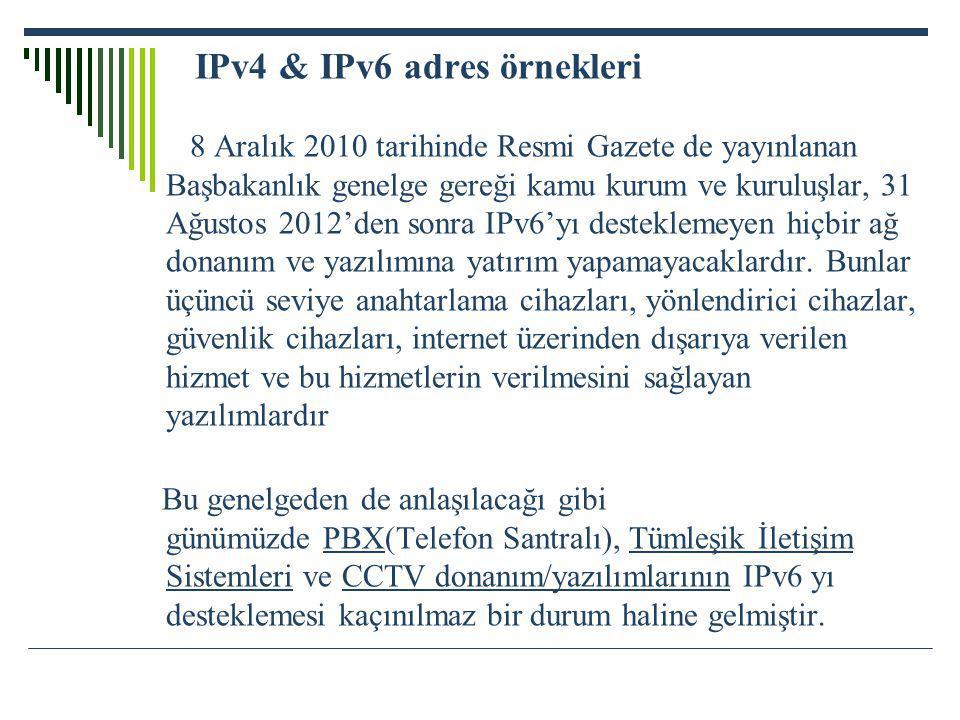 IPv4 & IPv6 adres örnekleri 8 Aralık 2010 tarihinde Resmi Gazete de yayınlanan Başbakanlık genelge gereği kamu kurum ve kuruluşlar, 31 Ağustos 2012'den sonra IPv6'yı desteklemeyen hiçbir ağ donanım ve yazılımına yatırım yapamayacaklardır. Bunlar üçüncü seviye anahtarlama cihazları, yönlendirici cihazlar, güvenlik cihazları, internet üzerinden dışarıya verilen hizmet ve bu hizmetlerin verilmesini sağlayan yazılımlardır