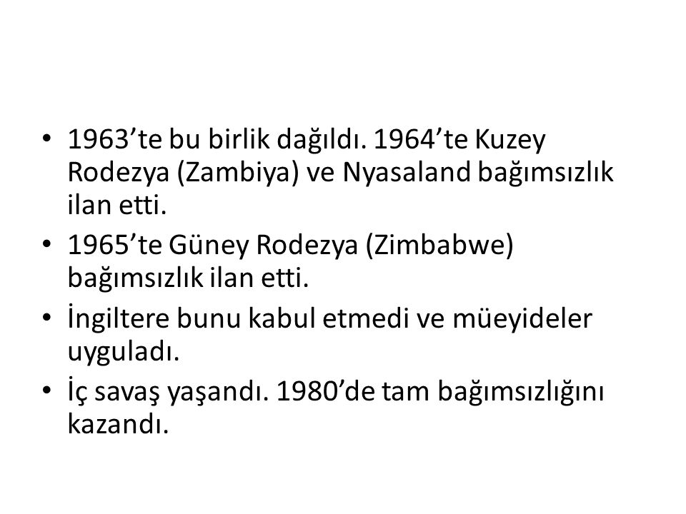 1963'te bu birlik dağıldı. 1964'te Kuzey Rodezya (Zambiya) ve Nyasaland bağımsızlık ilan etti.