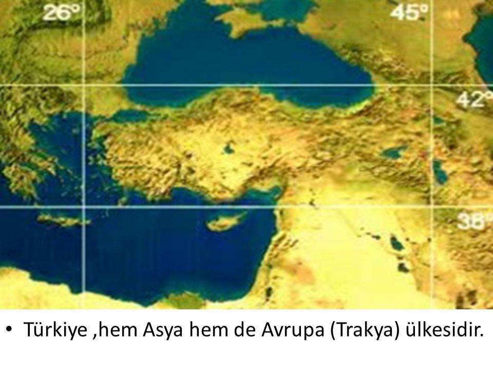 Türkiye ,hem Asya hem de Avrupa (Trakya) ülkesidir.