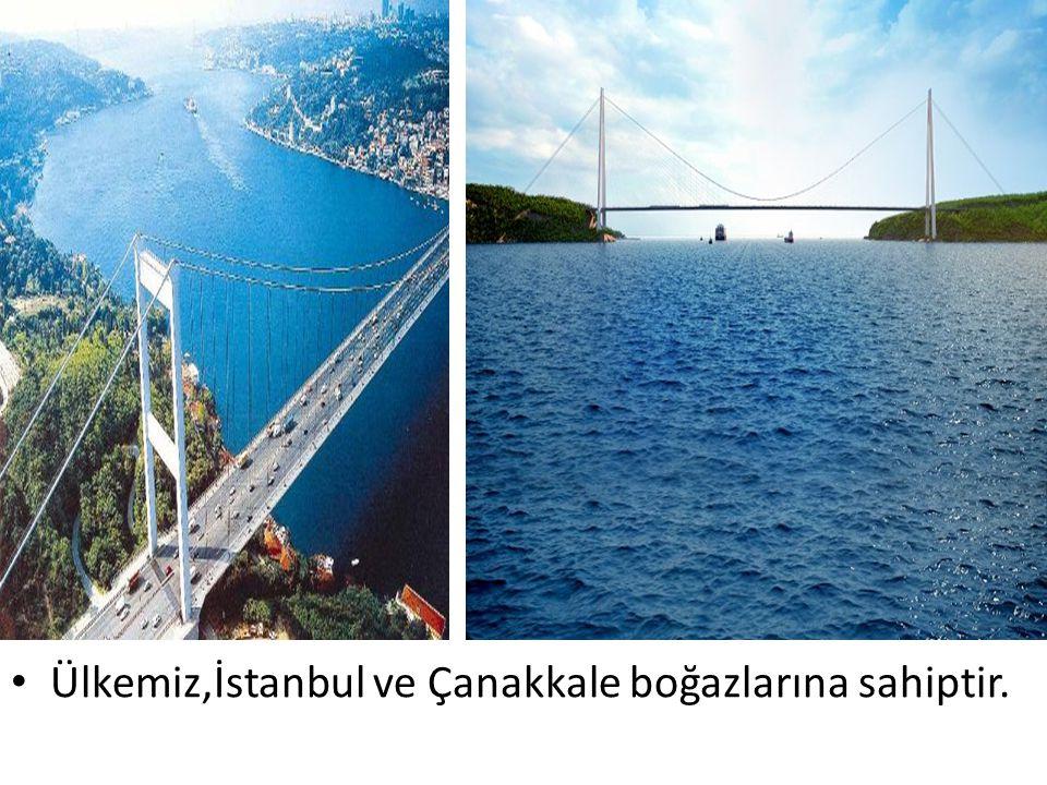 Ülkemiz,İstanbul ve Çanakkale boğazlarına sahiptir.