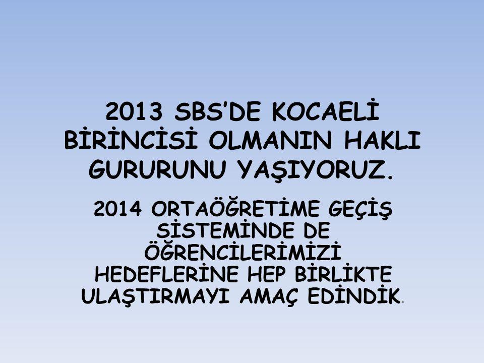2013 SBS'DE KOCAELİ BİRİNCİSİ OLMANIN HAKLI GURURUNU YAŞIYORUZ.
