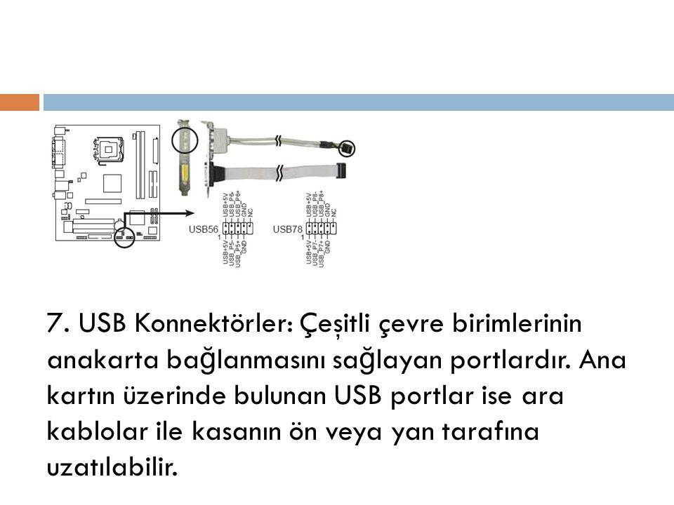 7. USB Konnektörler: Çeşitli çevre birimlerinin anakarta bağlanmasını sağlayan portlardır.