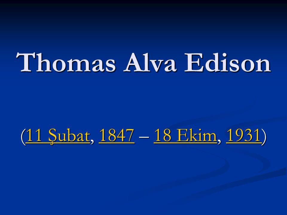 Thomas Alva Edison (11 Şubat, 1847 – 18 Ekim, 1931)