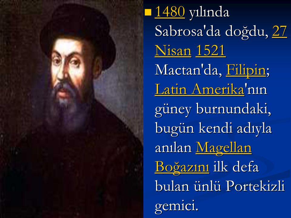 1480 yılında Sabrosa da doğdu, 27 Nisan 1521 Mactan da, Filipin; Latin Amerika nın güney burnundaki, bugün kendi adıyla anılan Magellan Boğazını ilk defa bulan ünlü Portekizli gemici.