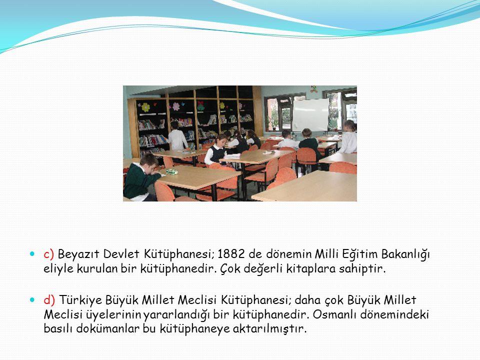 c) Beyazıt Devlet Kütüphanesi; 1882 de dönemin Milli Eğitim Bakanlığı eliyle kurulan bir kütüphanedir. Çok değerli kitaplara sahiptir.
