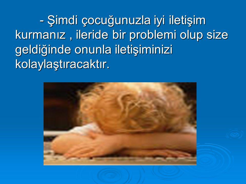 - Şimdi çocuğunuzla iyi iletişim kurmanız , ileride bir problemi olup size geldiğinde onunla iletişiminizi kolaylaştıracaktır.