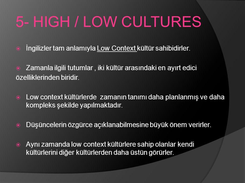 5- HIGH / LOW CULTURES İngilizler tam anlamıyla Low Context kültür sahibidirler. Zamanla ilgili tutumlar , iki kültür arasındaki en ayırt edici.
