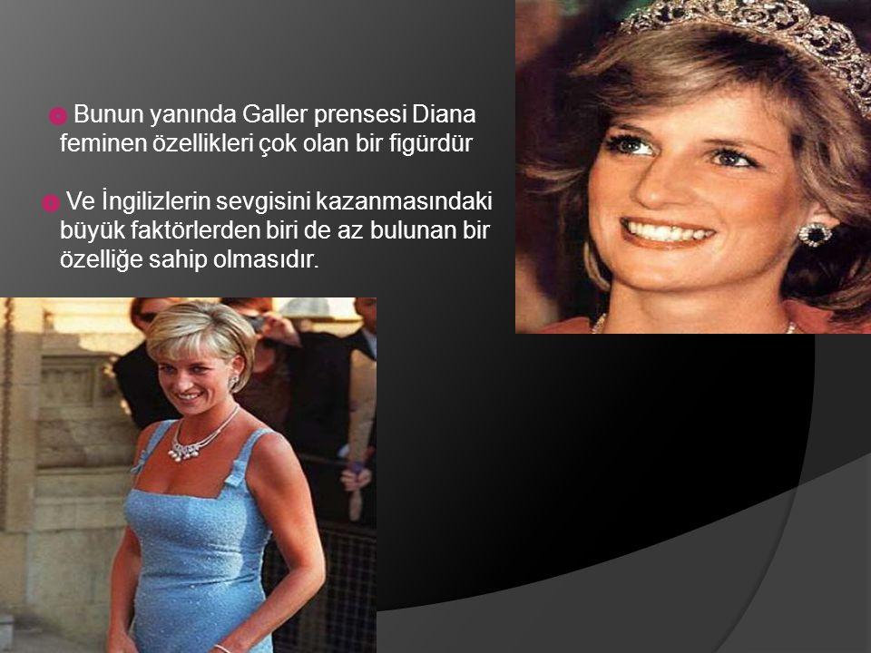 Bunun yanında Galler prensesi Diana feminen özellikleri çok olan bir figürdür.