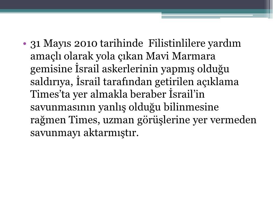 31 Mayıs 2010 tarihinde Filistinlilere yardım amaçlı olarak yola çıkan Mavi Marmara gemisine İsrail askerlerinin yapmış olduğu saldırıya, İsrail tarafından getirilen açıklama Times'ta yer almakla beraber İsrail'in savunmasının yanlış olduğu bilinmesine rağmen Times, uzman görüşlerine yer vermeden savunmayı aktarmıştır.