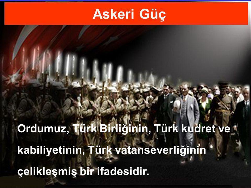 Askeri Güç Ordumuz, Türk Birliğinin, Türk kudret ve kabiliyetinin, Türk vatanseverliğinin çelikleşmiş bir ifadesidir.