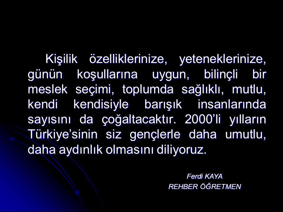 Kişilik özelliklerinize, yeteneklerinize, günün koşullarına uygun, bilinçli bir meslek seçimi, toplumda sağlıklı, mutlu, kendi kendisiyle barışık insanlarında sayısını da çoğaltacaktır. 2000'li yılların Türkiye'sinin siz gençlerle daha umutlu, daha aydınlık olmasını diliyoruz.