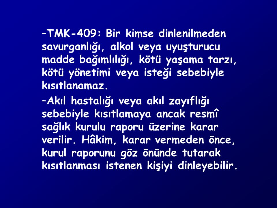 TMK-409: Bir kimse dinlenilmeden savurganlığı, alkol veya uyuşturucu madde bağımlılığı, kötü yaşama tarzı, kötü yönetimi veya isteği sebebiyle kısıtlanamaz.