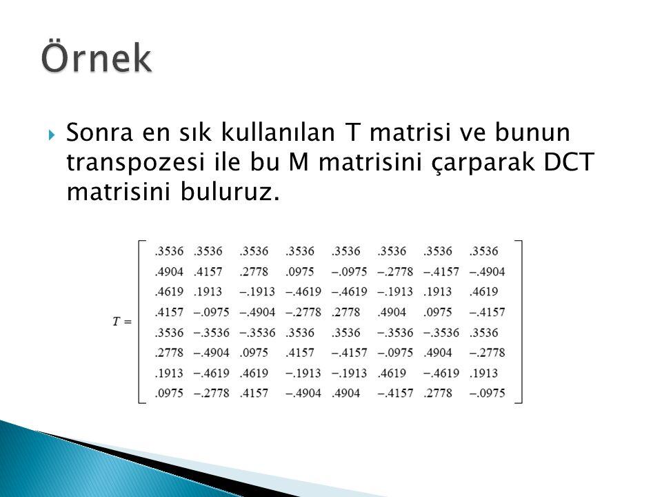 Örnek Sonra en sık kullanılan T matrisi ve bunun transpozesi ile bu M matrisini çarparak DCT matrisini buluruz.