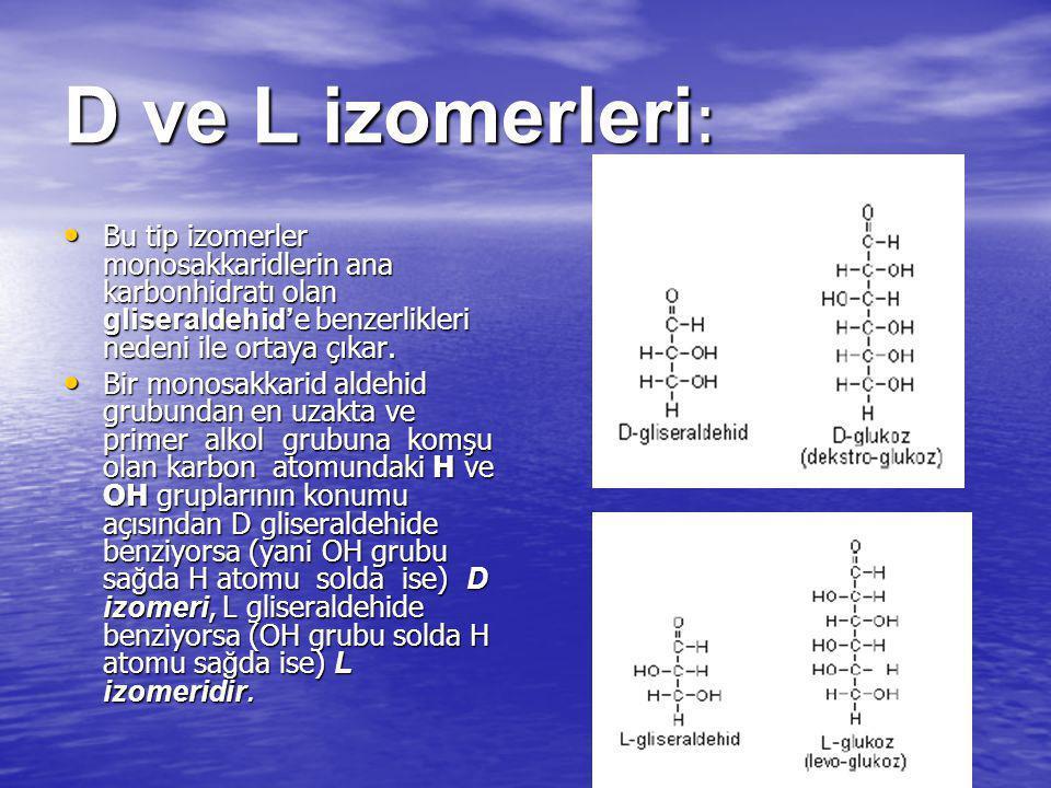 D ve L izomerleri: Bu tip izomerler monosakkaridlerin ana karbonhidratı olan gliseraldehid'e benzerlikleri nedeni ile ortaya çıkar.