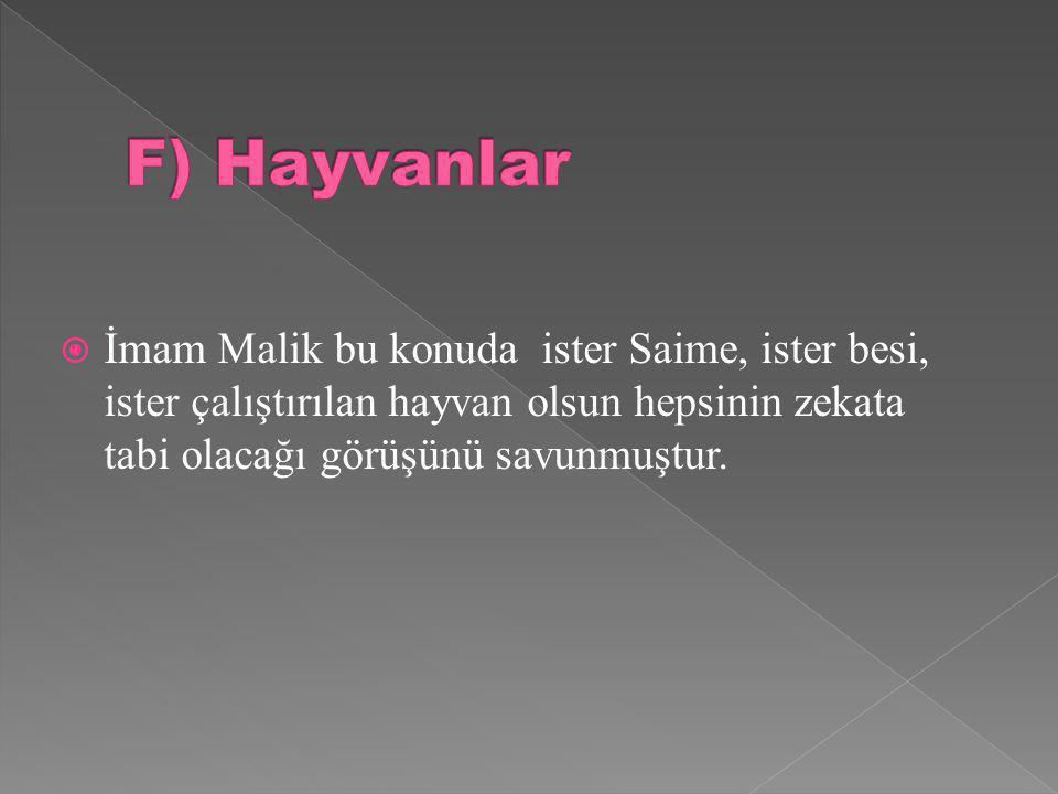 F) Hayvanlar İmam Malik bu konuda ister Saime, ister besi, ister çalıştırılan hayvan olsun hepsinin zekata tabi olacağı görüşünü savunmuştur.