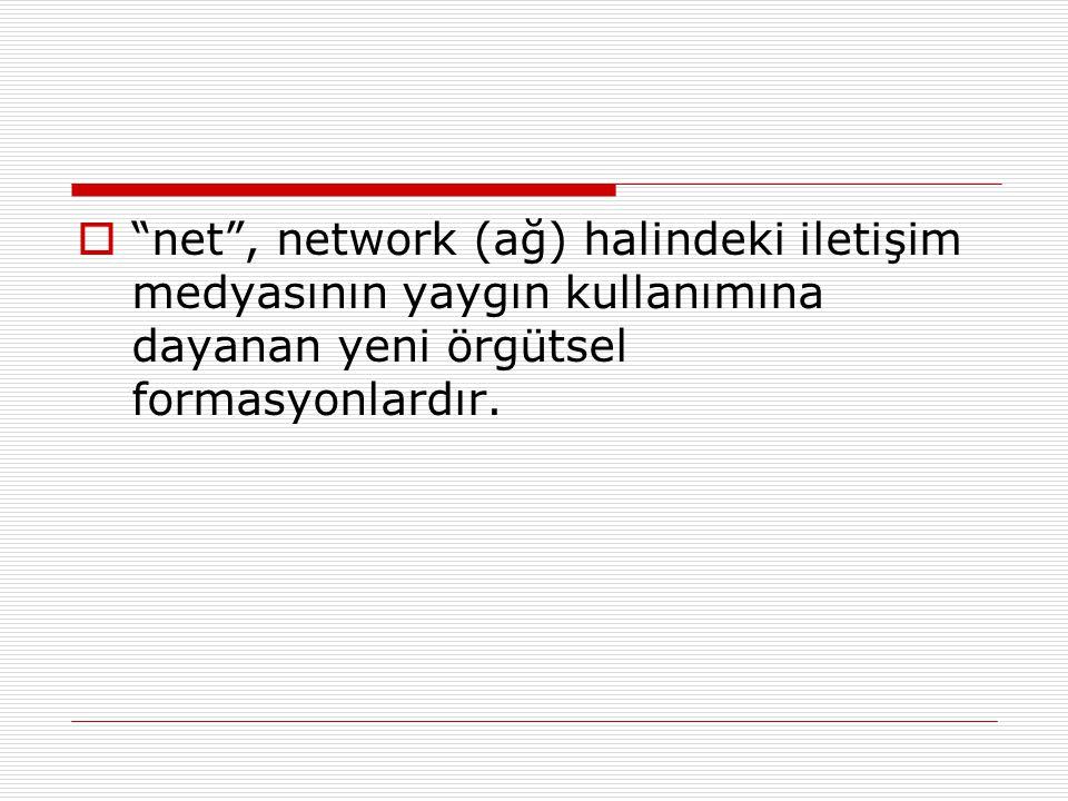 net , network (ağ) halindeki iletişim medyasının yaygın kullanımına dayanan yeni örgütsel formasyonlardır.