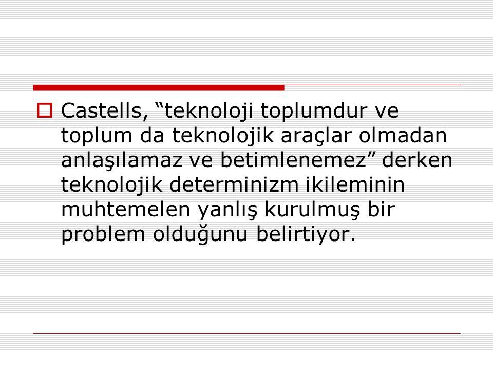 Castells, teknoloji toplumdur ve toplum da teknolojik araçlar olmadan anlaşılamaz ve betimlenemez derken teknolojik determinizm ikileminin muhtemelen yanlış kurulmuş bir problem olduğunu belirtiyor.