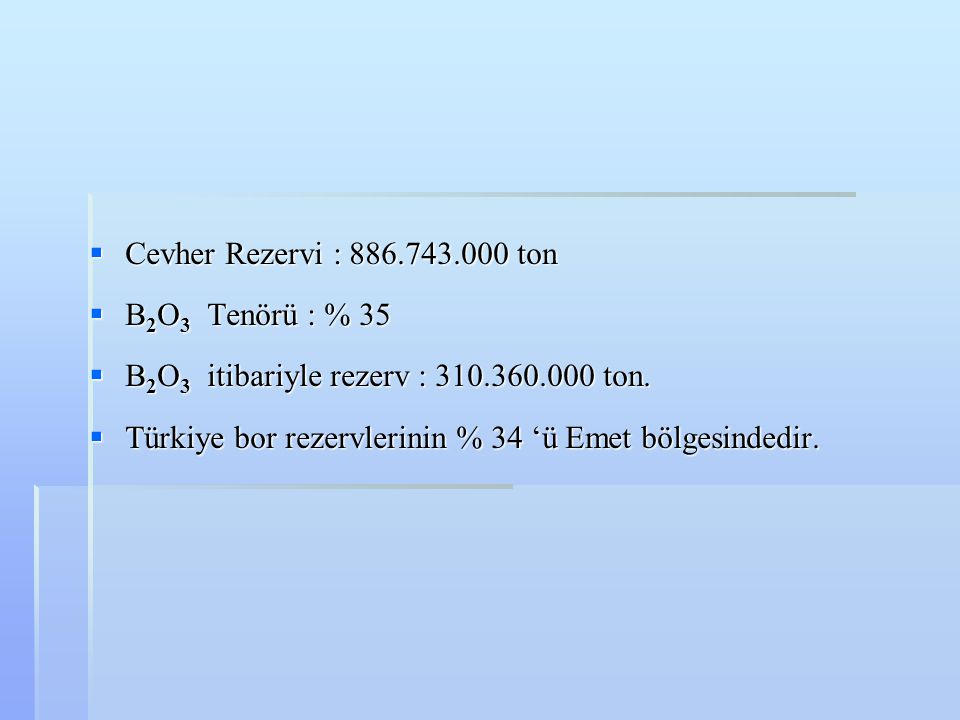 Cevher Rezervi : 886.743.000 ton B2O3 Tenörü : % 35. B2O3 itibariyle rezerv : 310.360.000 ton.