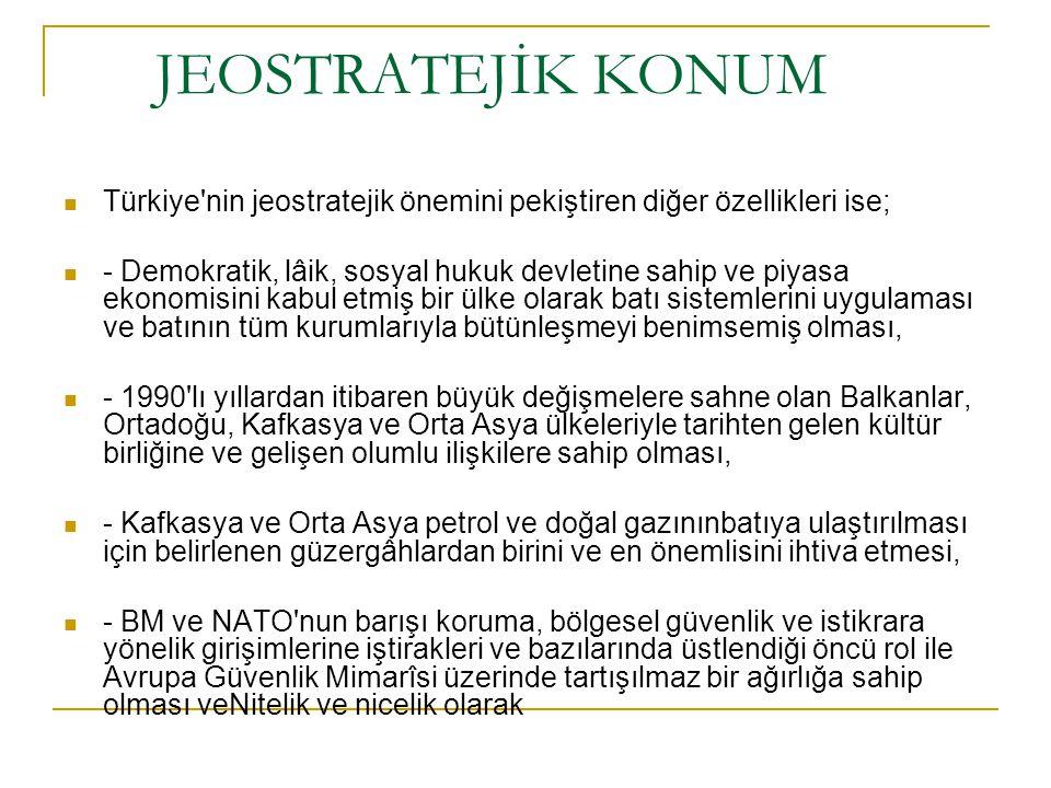 JEOSTRATEJİK KONUM Türkiye nin jeostratejik önemini pekiştiren diğer özellikleri ise;