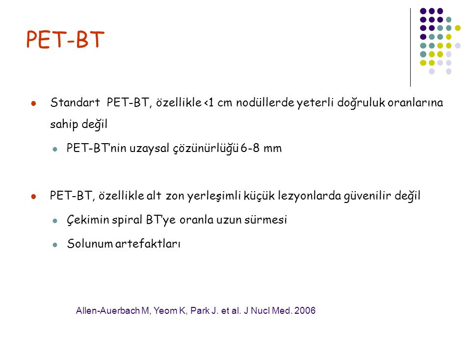 PET-BT Standart PET-BT, özellikle <1 cm nodüllerde yeterli doğruluk oranlarına sahip değil. PET-BT'nin uzaysal çözünürlüğü 6-8 mm.