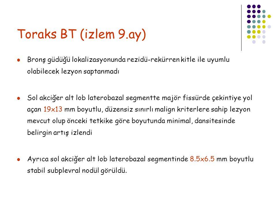 Toraks BT (izlem 9.ay) Bronş güdüğü lokalizasyonunda rezidü-rekürren kitle ile uyumlu olabilecek lezyon saptanmadı.