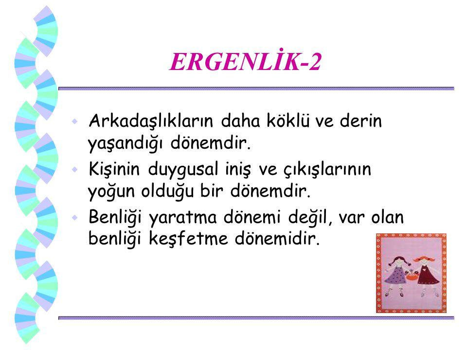 ERGENLİK-2 Arkadaşlıkların daha köklü ve derin yaşandığı dönemdir.