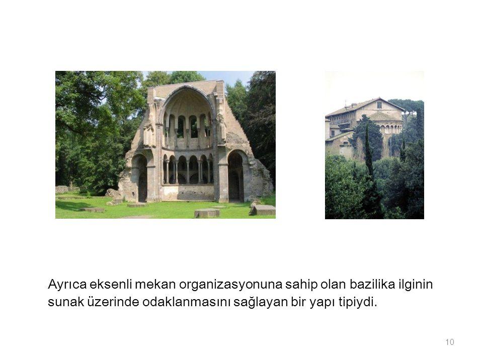 Ayrıca eksenli mekan organizasyonuna sahip olan bazilika ilginin sunak üzerinde odaklanmasını sağlayan bir yapı tipiydi.