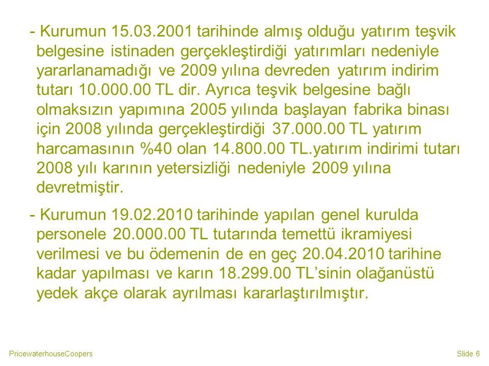 - Kurumun 15.03.2001 tarihinde almış olduğu yatırım teşvik belgesine istinaden gerçekleştirdiği yatırımları nedeniyle yararlanamadığı ve 2009 yılına devreden yatırım indirim tutarı 10.000.00 TL dir. Ayrıca teşvik belgesine bağlı olmaksızın yapımına 2005 yılında başlayan fabrika binası için 2008 yılında gerçekleştirdiği 37.000.00 TL yatırım harcamasının %40 olan 14.800.00 TL.yatırım indirimi tutarı 2008 yılı karının yetersizliği nedeniyle 2009 yılına devretmiştir.