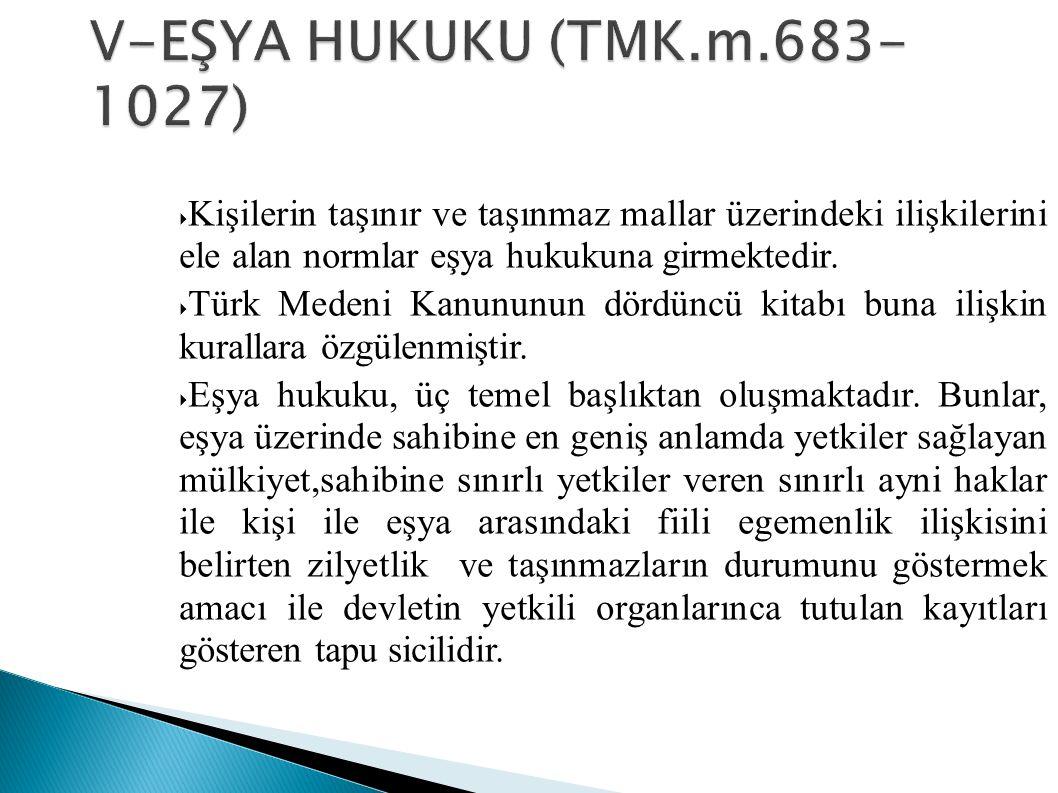 V-EŞYA HUKUKU (TMK.m.683-1027) Kişilerin taşınır ve taşınmaz mallar üzerindeki ilişkilerini ele alan normlar eşya hukukuna girmektedir.