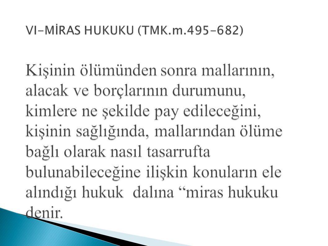 VI-MİRAS HUKUKU (TMK.m.495-682) Kişinin ölümünden sonra mallarının, alacak ve borçlarının durumunu, kimlere ne şekilde pay edileceğini, kişinin sağlığında, mallarından ölüme bağlı olarak nasıl tasarrufta bulunabileceğine ilişkin konuların ele alındığı hukuk dalına miras hukuku denir.