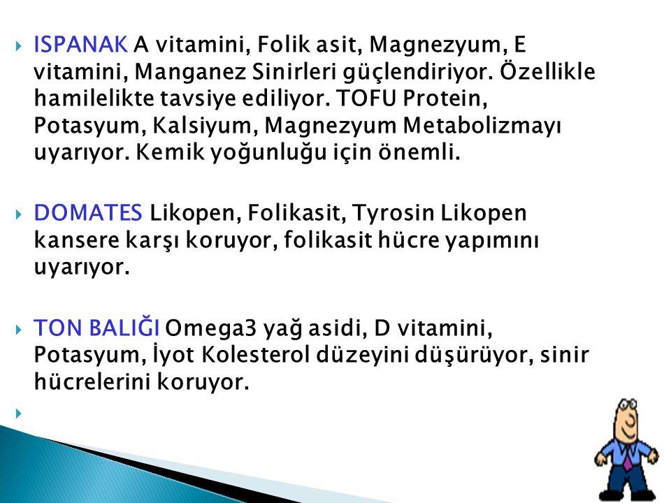 ISPANAK A vitamini, Folik asit, Magnezyum, E vitamini, Manganez Sinirleri güçlendiriyor. Özellikle hamilelikte tavsiye ediliyor. TOFU Protein, Potasyum, Kalsiyum, Magnezyum Metabolizmayı uyarıyor. Kemik yoğunluğu için önemli.
