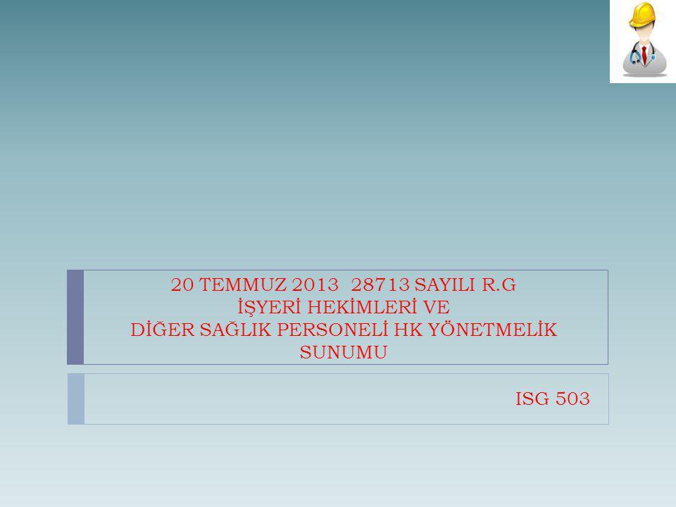 20 TEMMUZ 2013 28713 SAYILI R.G İŞYERİ HEKİMLERİ VE DİĞER SAĞLIK PERSONELİ HK YÖNETMELİK SUNUMU