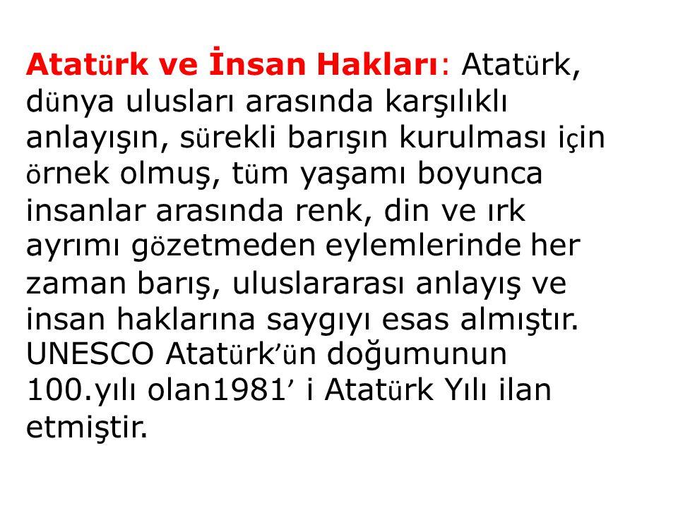 Atatürk ve İnsan Hakları: Atatürk, dünya ulusları arasında karşılıklı anlayışın, sürekli barışın kurulması için örnek olmuş, tüm yaşamı boyunca insanlar arasında renk, din ve ırk ayrımı gözetmeden eylemlerinde her zaman barış, uluslararası anlayış ve insan haklarına saygıyı esas almıştır.