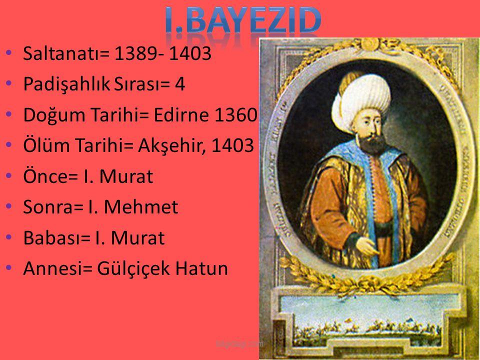 I.BAYEZID Saltanatı= 1389- 1403 Padişahlık Sırası= 4
