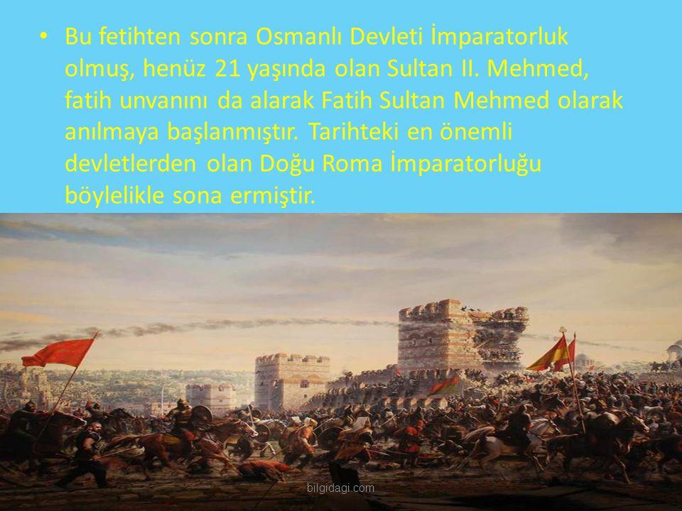 Bu fetihten sonra Osmanlı Devleti İmparatorluk olmuş, henüz 21 yaşında olan Sultan II. Mehmed, fatih unvanını da alarak Fatih Sultan Mehmed olarak anılmaya başlanmıştır. Tarihteki en önemli devletlerden olan Doğu Roma İmparatorluğu böylelikle sona ermiştir.