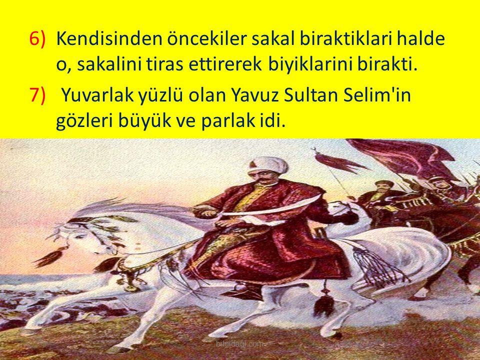 Yuvarlak yüzlü olan Yavuz Sultan Selim in gözleri büyük ve parlak idi.
