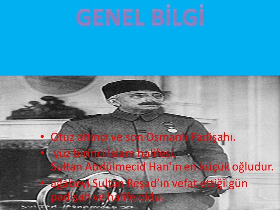 GENEL BİLGİ Otuz altıncı ve son Osmanlı Padişahı.