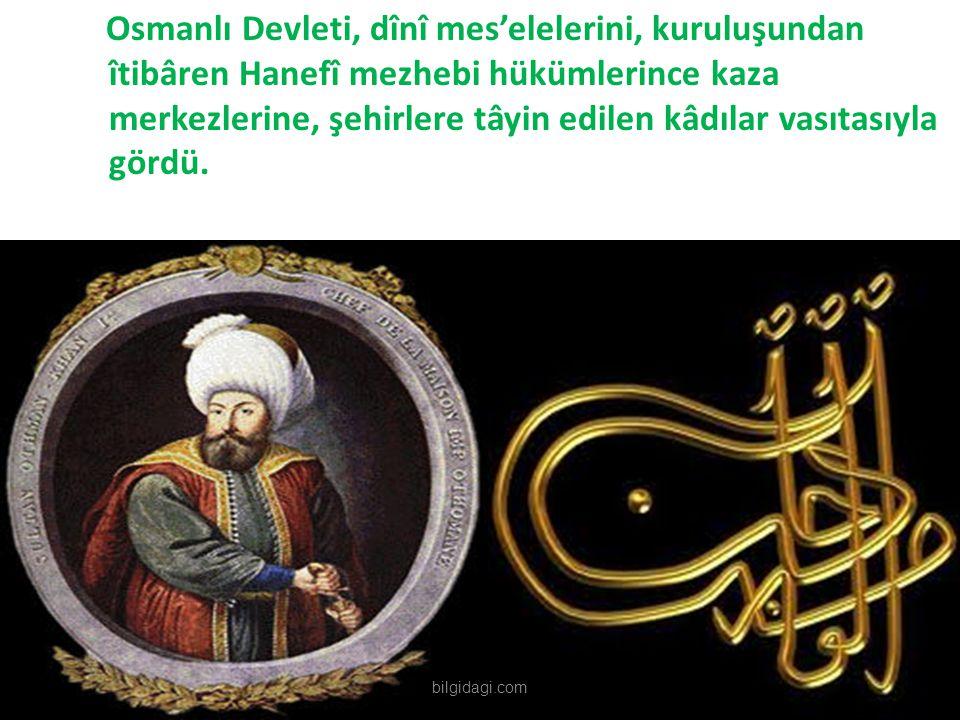 Osmanlı Devleti, dînî mes'elelerini, kuruluşundan îtibâren Hanefî mezhebi hükümlerince kaza merkezlerine, şehirlere tâyin edilen kâdılar vasıtasıyla gördü.