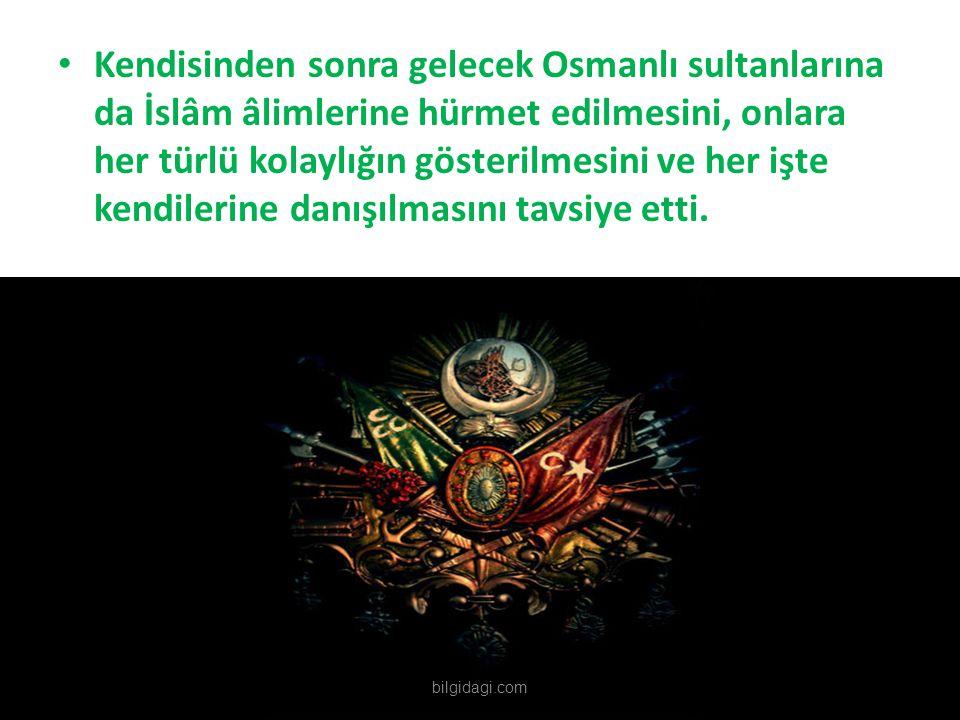 Kendisinden sonra gelecek Osmanlı sultanlarına da İslâm âlimlerine hürmet edilmesini, onlara her türlü kolaylığın gösterilmesini ve her işte kendilerine danışılmasını tavsiye etti.
