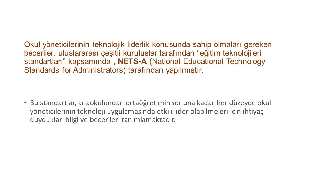 Okul yöneticilerinin teknolojik liderlik konusunda sahip olmaları gereken beceriler, uluslararası çeşitli kuruluşlar tarafından eğitim teknolojileri standartları kapsamında , NETS-A (National Educational Technology Standards for Administrators) tarafından yapılmıştır.