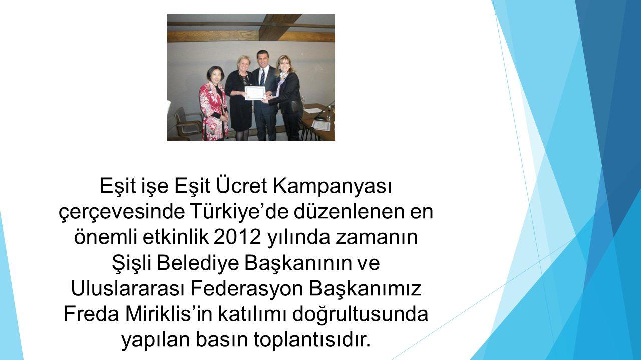 Eşit işe Eşit Ücret Kampanyası çerçevesinde Türkiye'de düzenlenen en önemli etkinlik 2012 yılında zamanın Şişli Belediye Başkanının ve Uluslararası Federasyon Başkanımız Freda Miriklis'in katılımı doğrultusunda yapılan basın toplantısıdır.