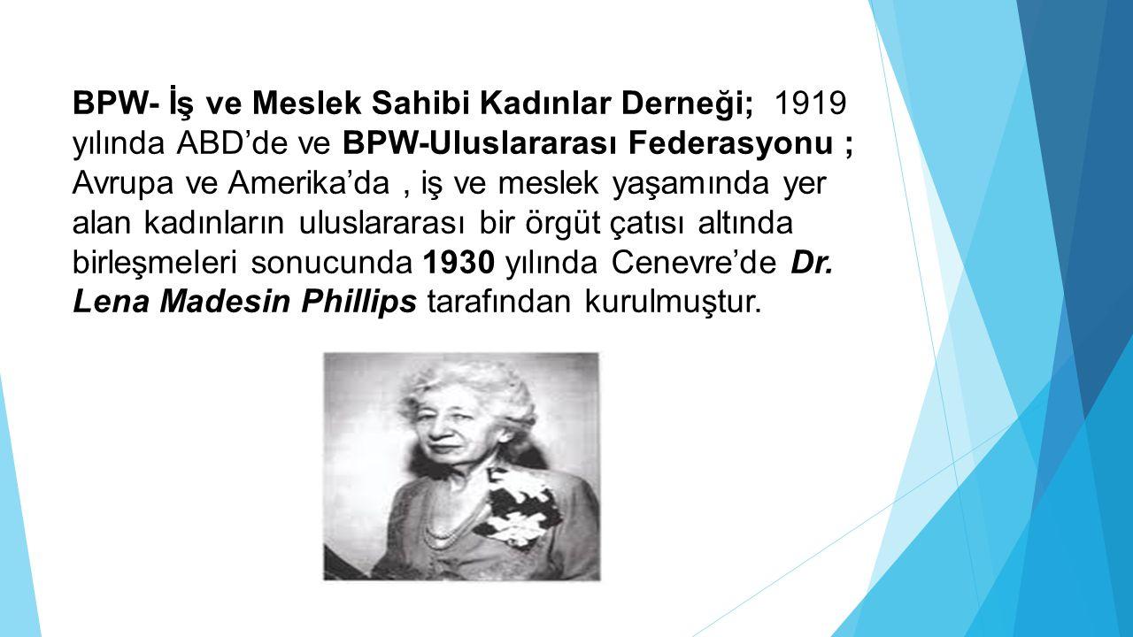 BPW- İş ve Meslek Sahibi Kadınlar Derneği; 1919 yılında ABD'de ve BPW-Uluslararası Federasyonu ; Avrupa ve Amerika'da , iş ve meslek yaşamında yer alan kadınların uluslararası bir örgüt çatısı altında birleşmeleri sonucunda 1930 yılında Cenevre'de Dr.