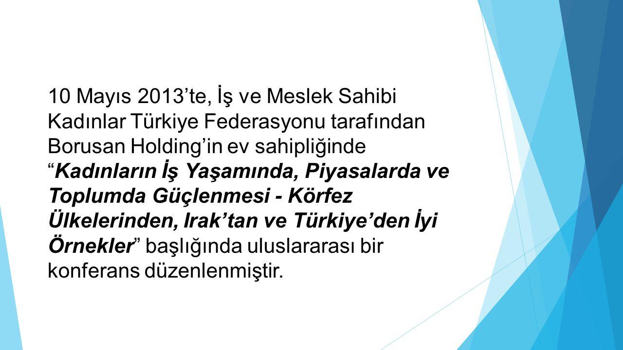 10 Mayıs 2013'te, İş ve Meslek Sahibi Kadınlar Türkiye Federasyonu tarafından Borusan Holding'in ev sahipliğinde Kadınların İş Yaşamında, Piyasalarda ve Toplumda Güçlenmesi - Körfez Ülkelerinden, Irak'tan ve Türkiye'den İyi Örnekler başlığında uluslararası bir konferans düzenlenmiştir.