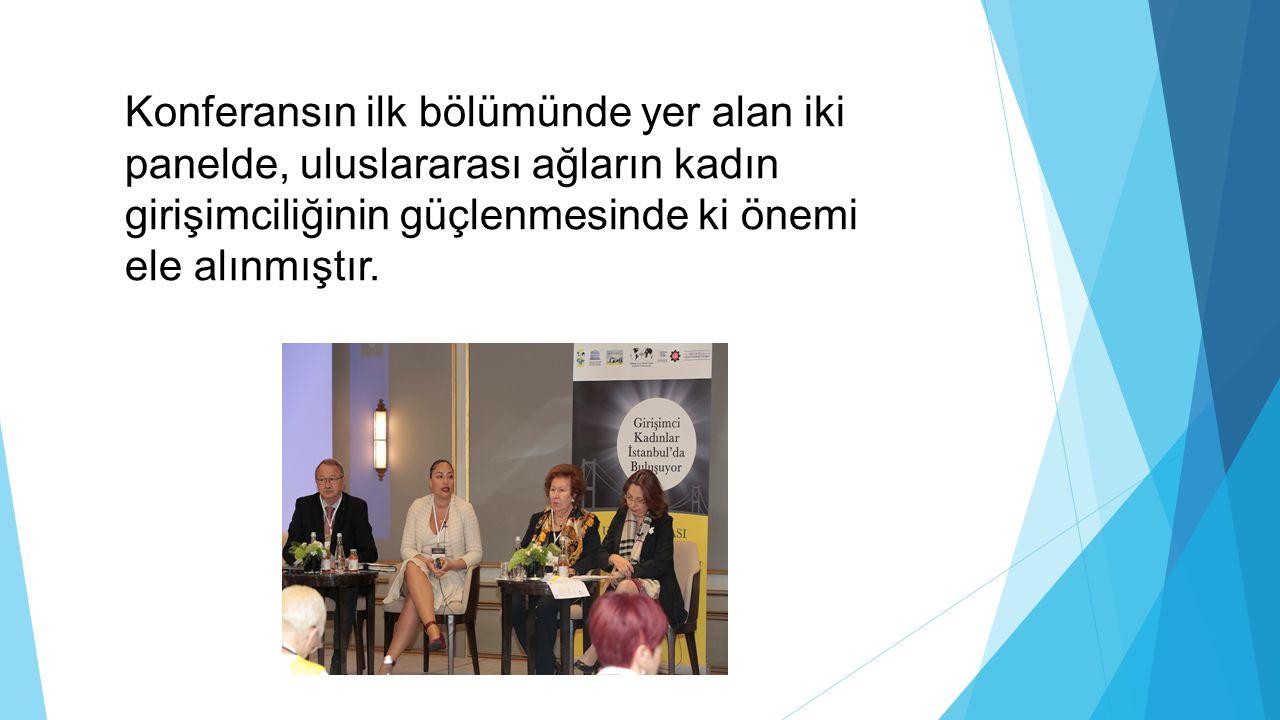 Konferansın ilk bölümünde yer alan iki panelde, uluslararası ağların kadın girişimciliğinin güçlenmesinde ki önemi ele alınmıştır.