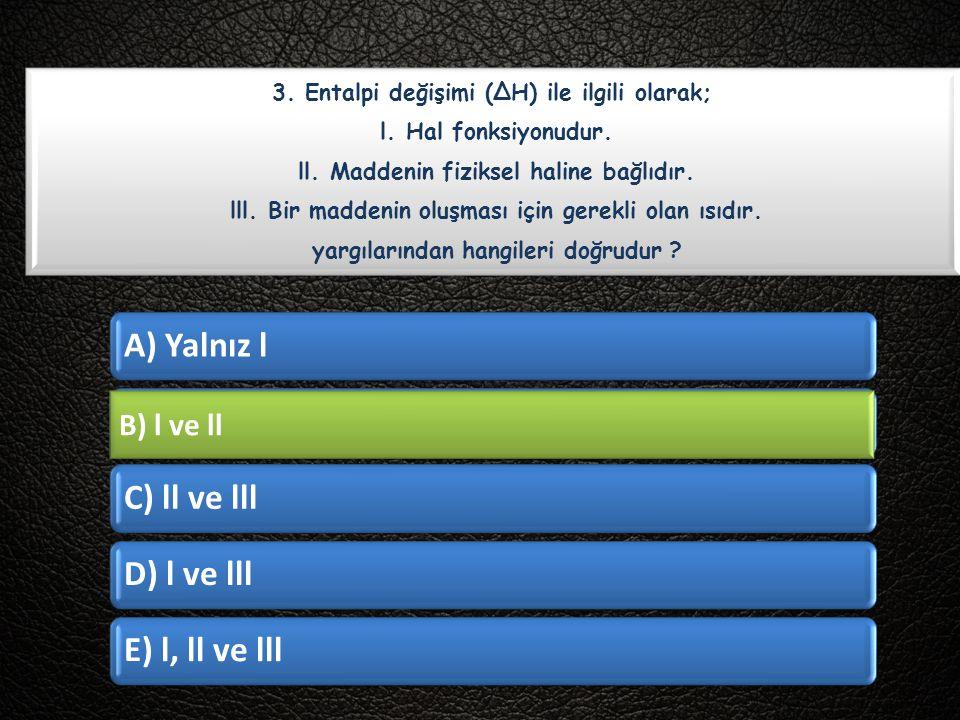 B) l ve ll 3. Entalpi değişimi (∆H) ile ilgili olarak;